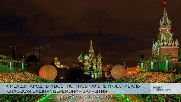LIVE: Церемония закрытия X Международного военно-музыкального фестиваля Спасская башня