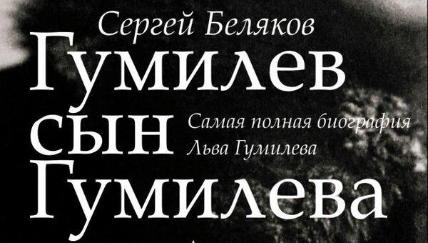 Сергей Беляков. Гумилев сын Гумилева. Биография Льва Гумилева. Астрель, 2013 г.