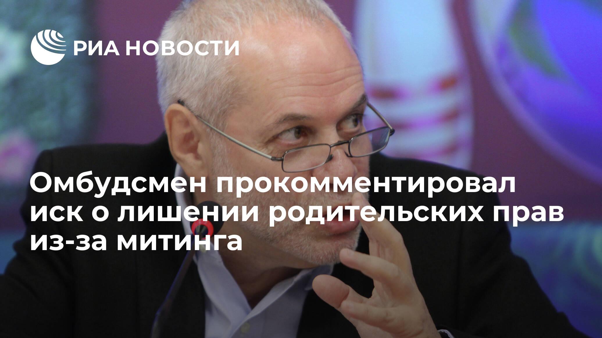 Омбудсмен прокомментировал иск о лишении родительских прав из-за митинга