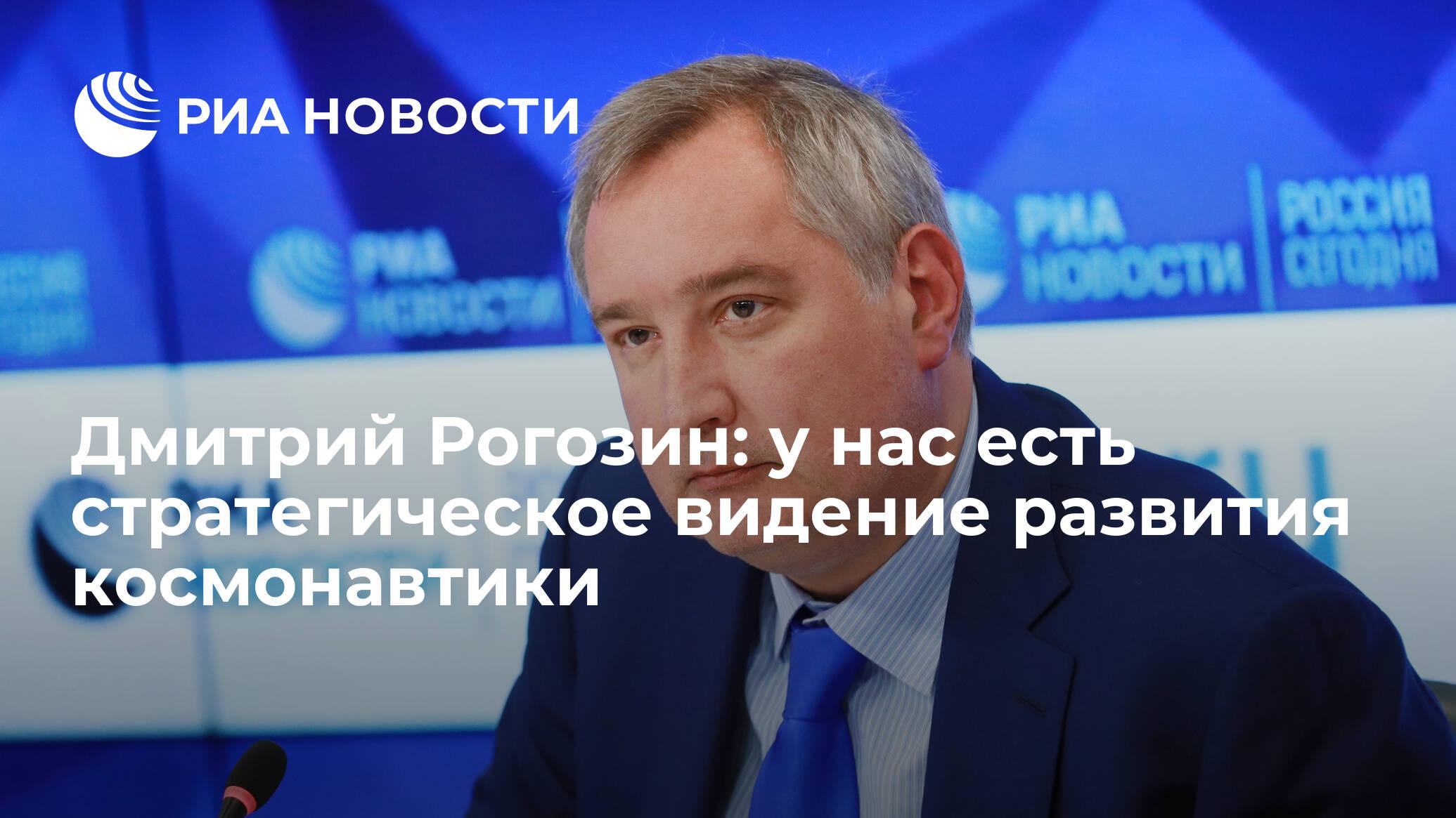 Дмитрий Рогозин: у нас есть стратегическое видение развития космонавтики