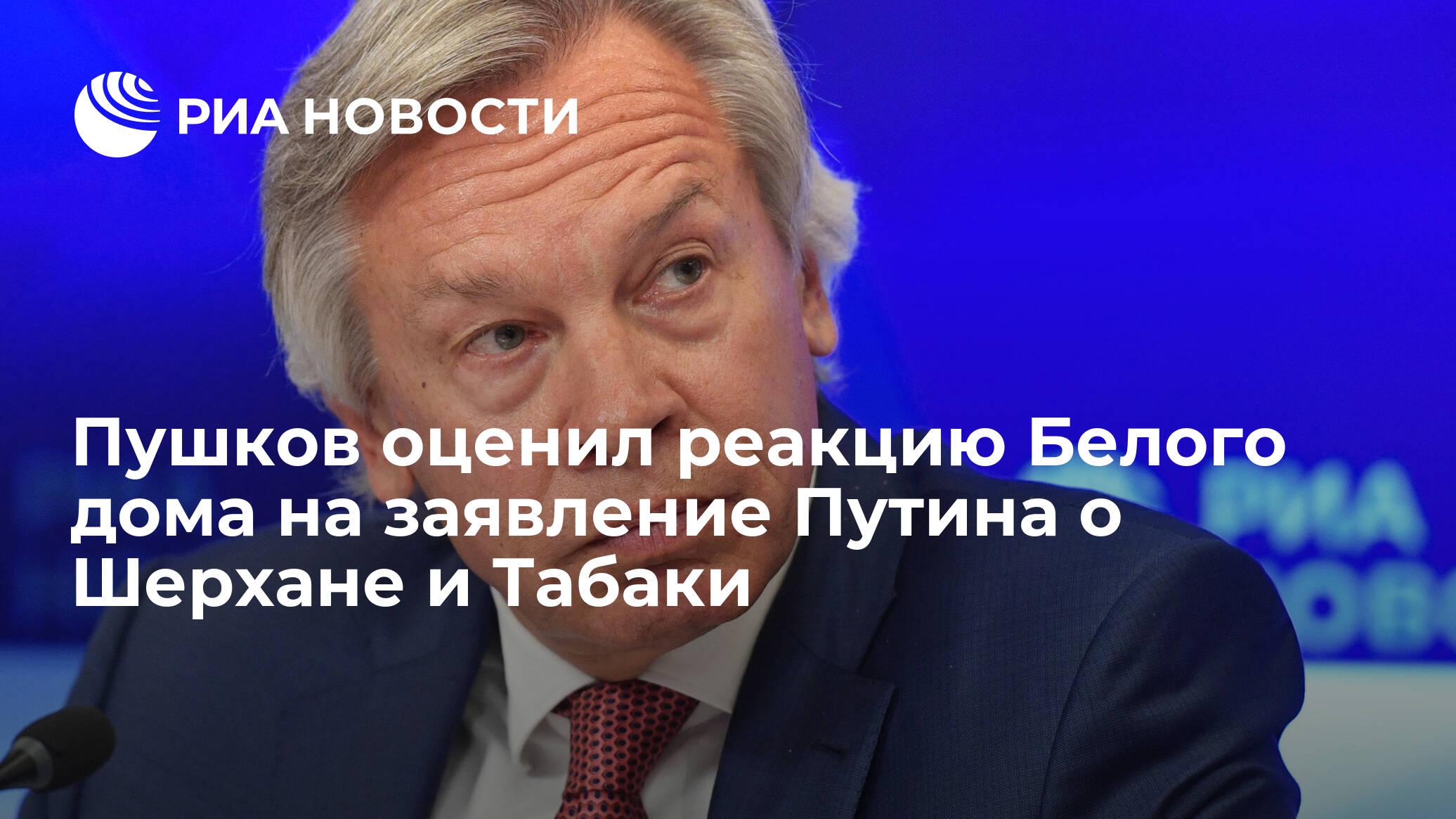 Пушков оценил реакцию Белого дома на заявление Путина о Шерхане и Табаки