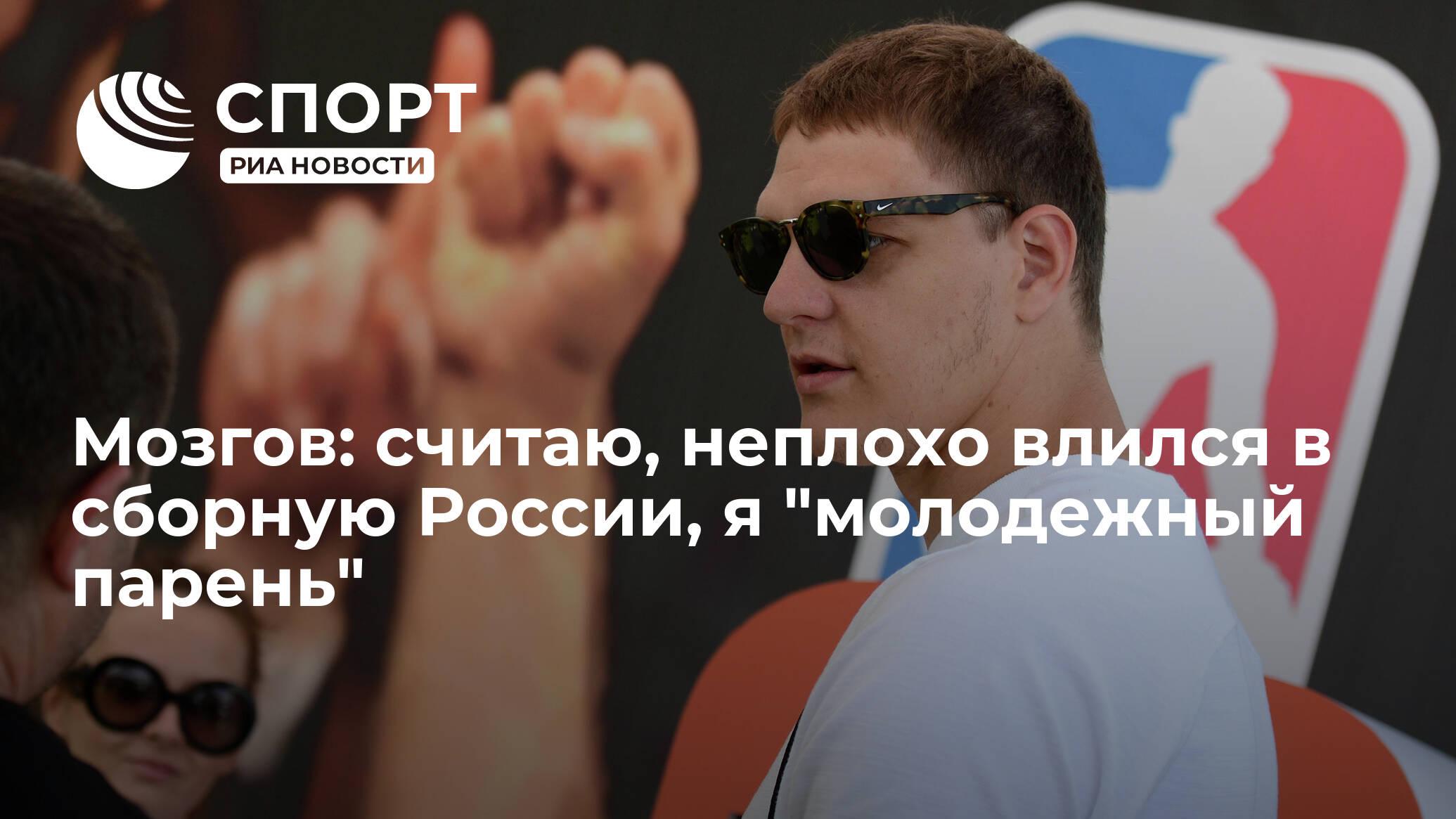 """Баскетболист Мозгов: считаю, неплохо влился в сборную России, я """"молодежный парень"""""""
