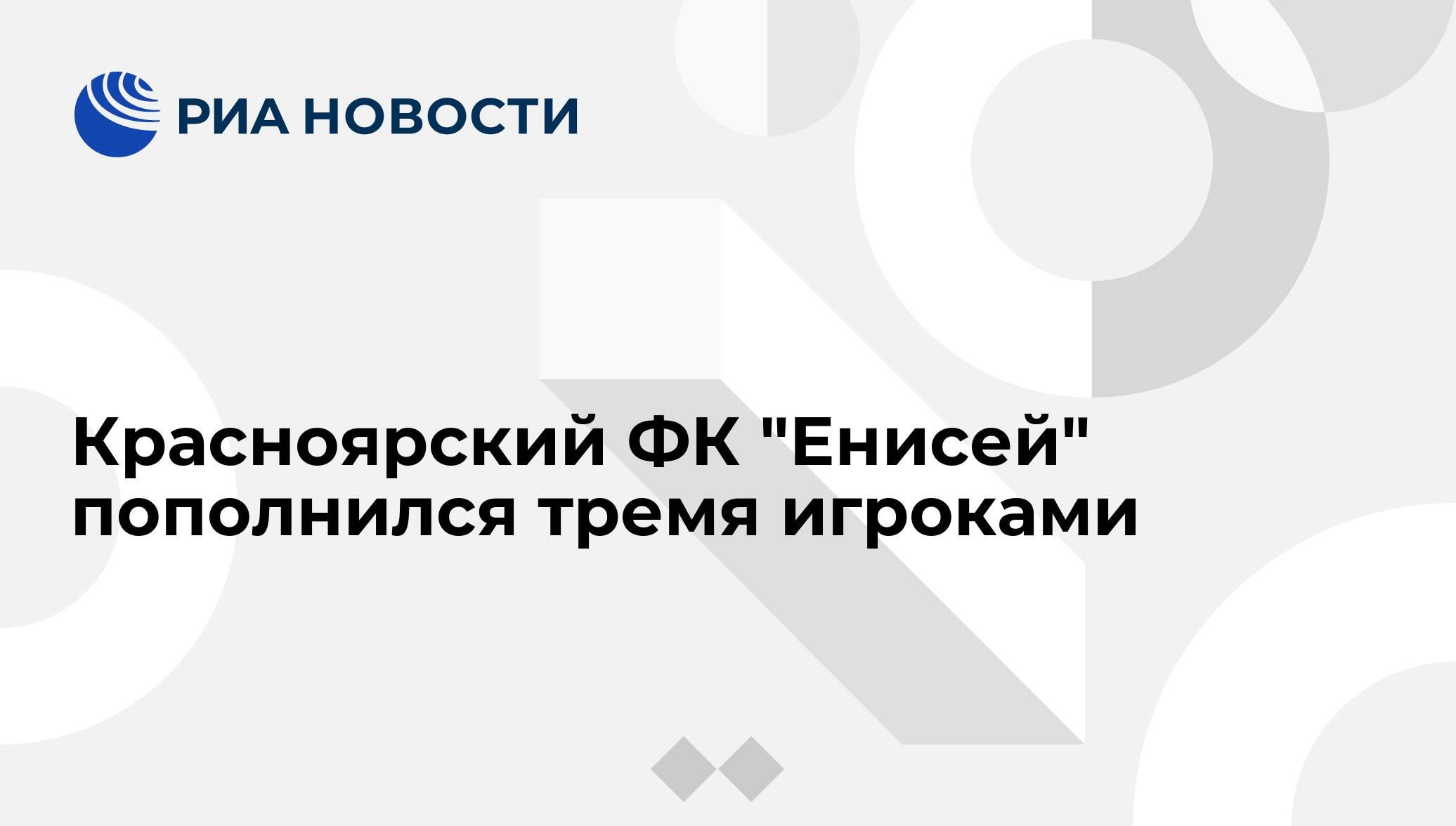 """Красноярский ФК """"Енисей"""" пополнился тремя игроками - РИА ...  Енисей ФК"""
